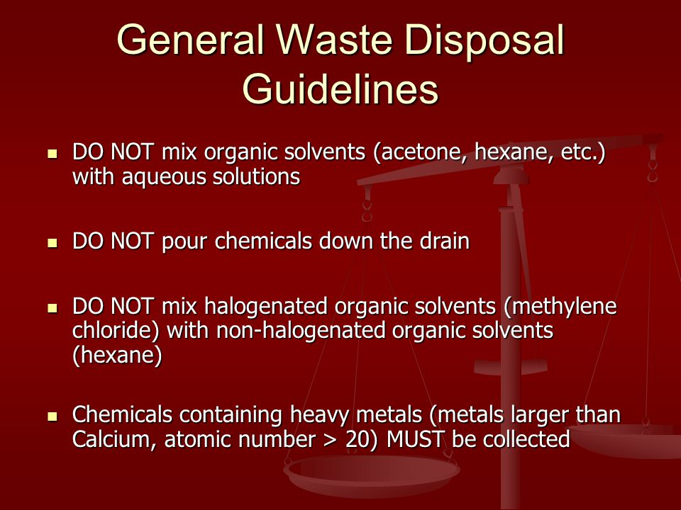 General Waste Disposal Guidelines DO NOT mix organic solvents (acetone, hexane, etc.) with aqueous solutions DO NOT mix organic solvents (acetone, hexane, etc.) with aqueous solutions DO NOT pour chemicals down the drain DO NOT pour chemicals down the drain DO NOT mix halogenated organic solvents (methylene chloride) with non-halogenated organic solvents (hexane) DO NOT mix halogenated organic solvents (methylene chloride) with non-halogenated organic solvents (hexane) Chemicals containing heavy metals (metals larger than Calcium, atomic number > 20) MUST be collected Chemicals containing heavy metals (metals larger than Calcium, atomic number > 20) MUST be collected
