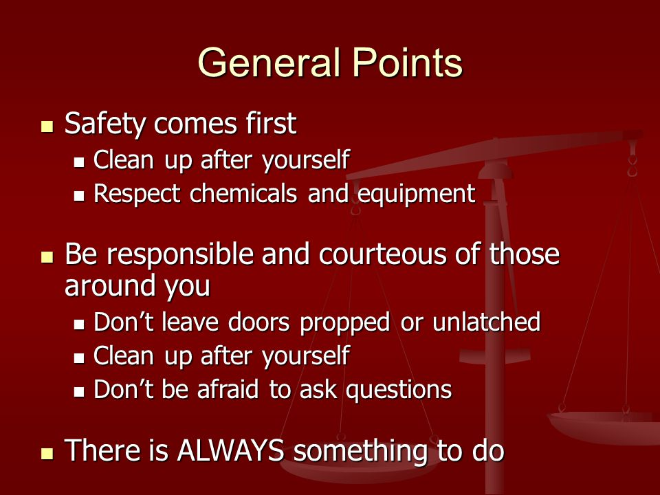 General Points Safety comes first Safety comes first Clean up after yourself Clean up after yourself Respect chemicals and equipment Respect chemicals and equipment Be responsible and courteous of those around you Be responsible and courteous of those around you Don't leave doors propped or unlatched Don't leave doors propped or unlatched Clean up after yourself Clean up after yourself Don't be afraid to ask questions Don't be afraid to ask questions There is ALWAYS something to do There is ALWAYS something to do