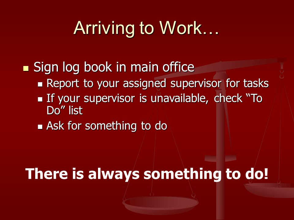 Arriving to Work… Sign log book in main office Sign log book in main office Report to your assigned supervisor for tasks Report to your assigned supervisor for tasks If your supervisor is unavailable, check To Do list If your supervisor is unavailable, check To Do list Ask for something to do Ask for something to do There is always something to do!