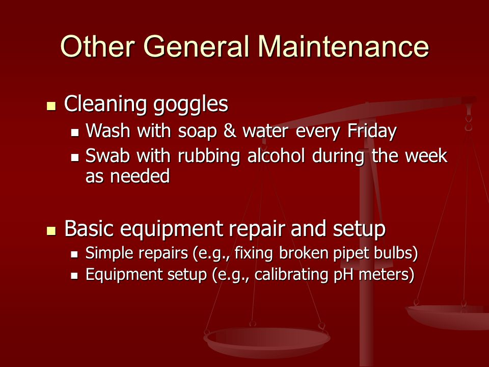 Other General Maintenance Cleaning goggles Cleaning goggles Wash with soap & water every Friday Wash with soap & water every Friday Swab with rubbing alcohol during the week as needed Swab with rubbing alcohol during the week as needed Basic equipment repair and setup Basic equipment repair and setup Simple repairs (e.g., fixing broken pipet bulbs) Simple repairs (e.g., fixing broken pipet bulbs) Equipment setup (e.g., calibrating pH meters) Equipment setup (e.g., calibrating pH meters)
