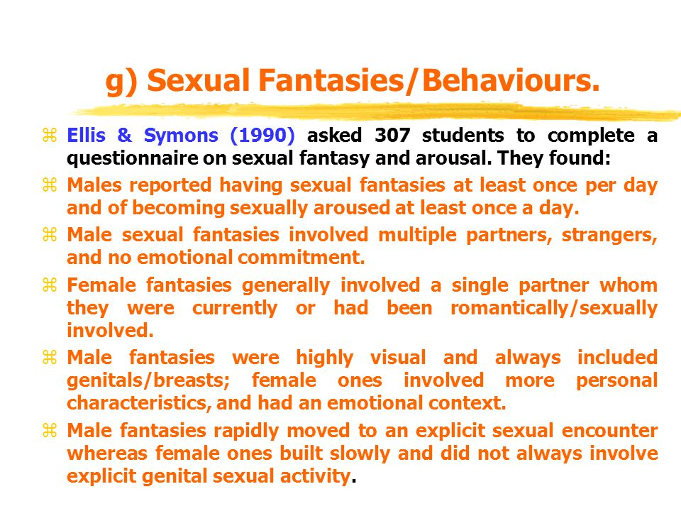 g) Sexual Fantasies/Behaviours. zEllis & Symons (1990) asked 307 students to complete a questionnaire on sexual fantasy and arousal. They found: zMale