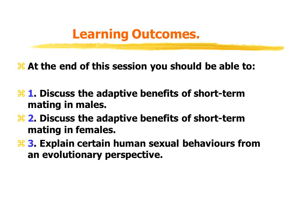 Learning Outcomes. zAt the end of this session you should be able to: z1. Discuss the adaptive benefits of short-term mating in males. z2. Discuss the