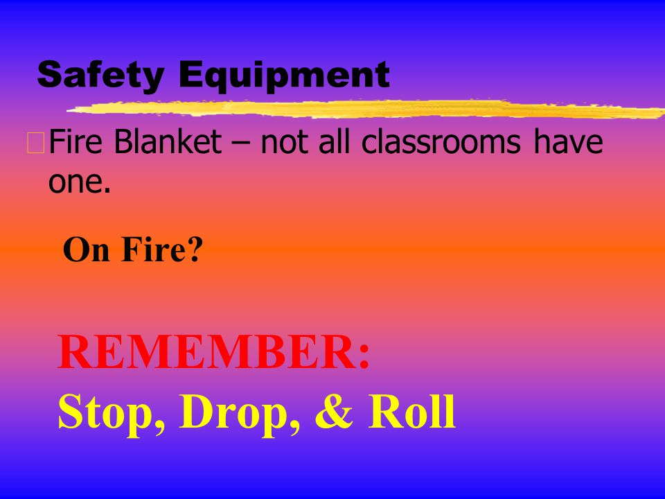 Safety Equipment zFire Blanket – not all classrooms have one. REMEMBER: Stop, Drop, & Roll On Fire?