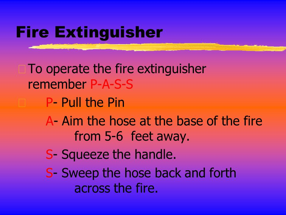 Fire Extinguisher zTo operate the fire extinguisher remember P-A-S-S zP- Pull the Pin A- Aim the hose at the base of the fire from 5-6 feet away. S- S