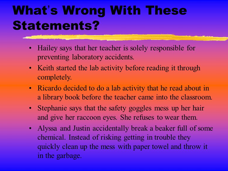 What's Wrong With These Statements? Hailey says that her teacher is solely responsible for preventing laboratory accidents. Keith started the lab acti