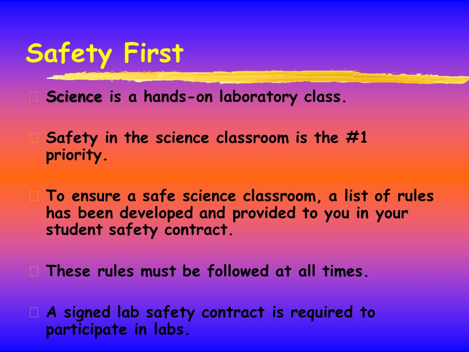 Safety First z Science z Science is a hands-on laboratory class. z Safety in the science classroom is the #1 priority. z To ensure a safe science clas