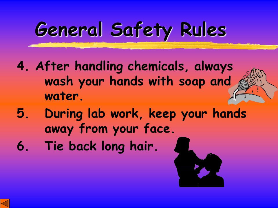 General Safety Rules 4.After handling chemicals, always wash your hands with soap and water. 5. During lab work, keep your hands away from your face.
