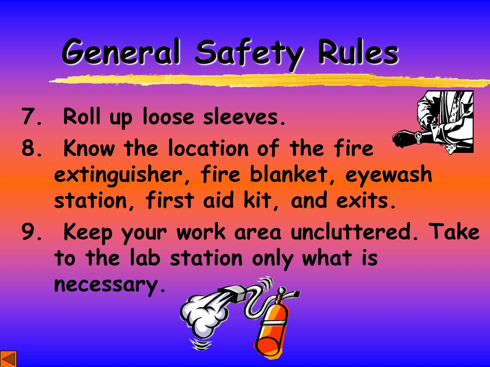 General Safety Rules 7. Roll up loose sleeves. 8. Know the location of the fire extinguisher, fire blanket, eyewash station, first aid kit, and exits.