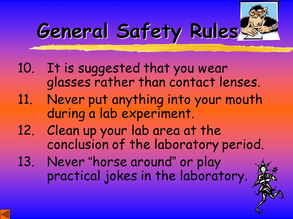 General Safety Rules 10. It is suggested that you wear glasses rather than contact lenses. 11. Never put anything into your mouth during a lab experim