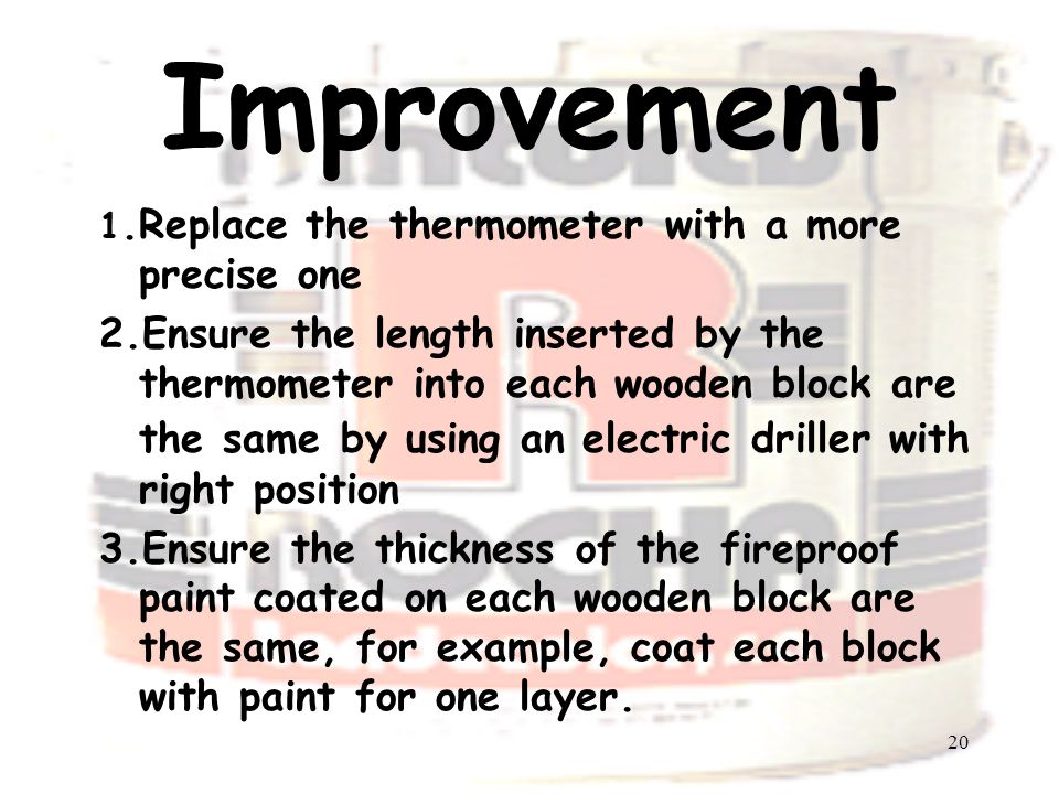 20 Improvement 1.Replace the thermometer with a more precise one 2.Ensure the length inserted by the thermometer into each wooden block are the same by using an electric driller with right position 3.Ensure the thickness of the fireproof paint coated on each wooden block are the same, for example, coat each block with paint for one layer.