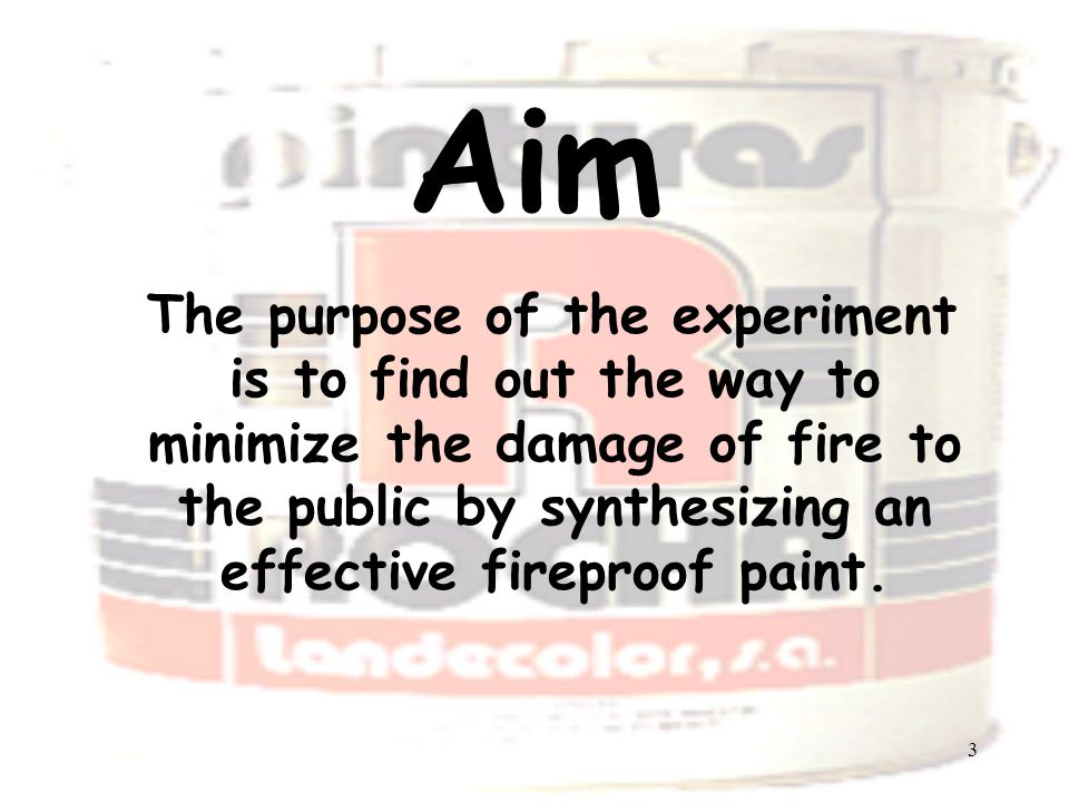 3 Aim The purpose of the experiment is to find out the way to minimize the damage of fire to the public by synthesizing an effective fireproof paint.