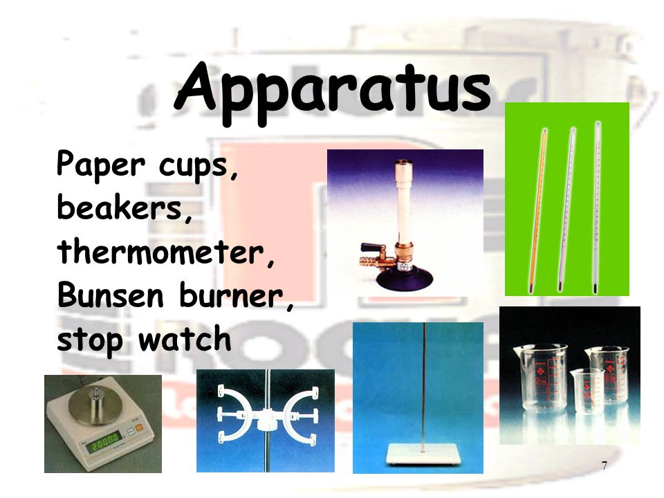 7 Apparatus Paper cups, beakers, thermometer, Bunsen burner, stop watch