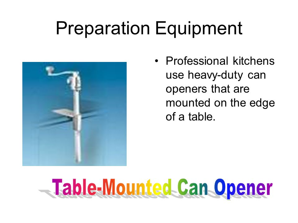 Preparation Equipment Professional kitchens use heavy-duty can openers that are mounted on the edge of a table.