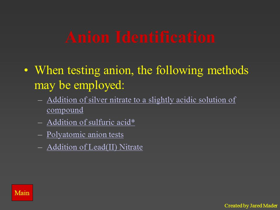 Created by Jared Mader Anion Identification When testing anion, the following methods may be employed: –Addition of silver nitrate to a slightly acidic solution of compoundAddition of silver nitrate to a slightly acidic solution of compound –Addition of sulfuric acid*Addition of sulfuric acid* –Polyatomic anion testsPolyatomic anion tests –Addition of Lead(II) NitrateAddition of Lead(II) Nitrate Main