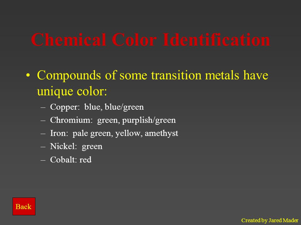 Created by Jared Mader Chemical Color Identification Compounds of some transition metals have unique color: –Copper: blue, blue/green –Chromium: green, purplish/green –Iron: pale green, yellow, amethyst –Nickel: green –Cobalt: red Back