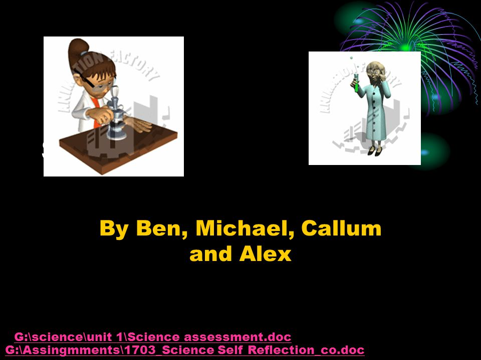 Science By Ben, Michael, Callum and Alex G:\Assingmments\1703_Science Self Reflection_co.doc G:\science\unit 1\Science assessment.doc