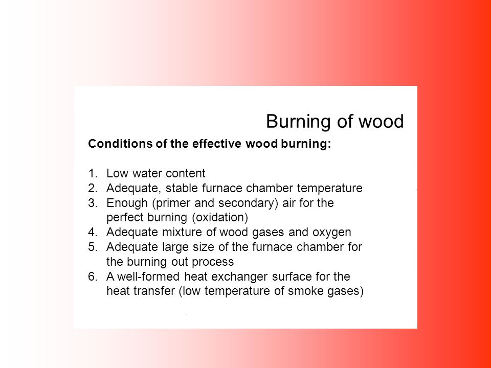 Burning of wood Conditions of the effective wood burning: 1.Low water content 2.Adequate, stable furnace chamber temperature 3.Enough (primer and seco