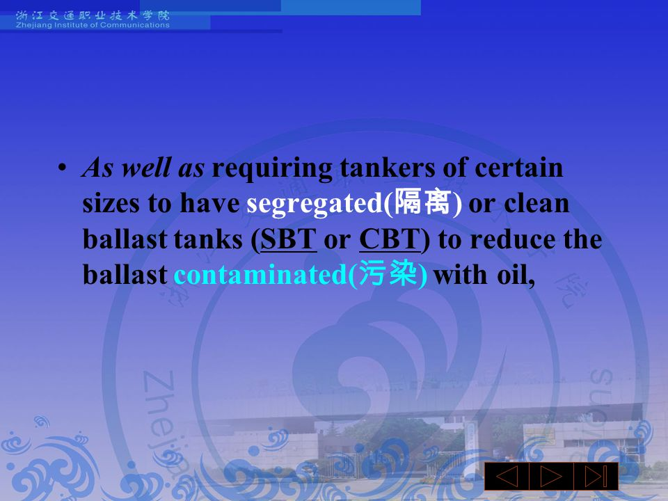 As well as requiring tankers of certain sizes to have segregated( 隔离 ) or clean ballast tanks (SBT or CBT) to reduce the ballast contaminated( 污染 ) with oil,