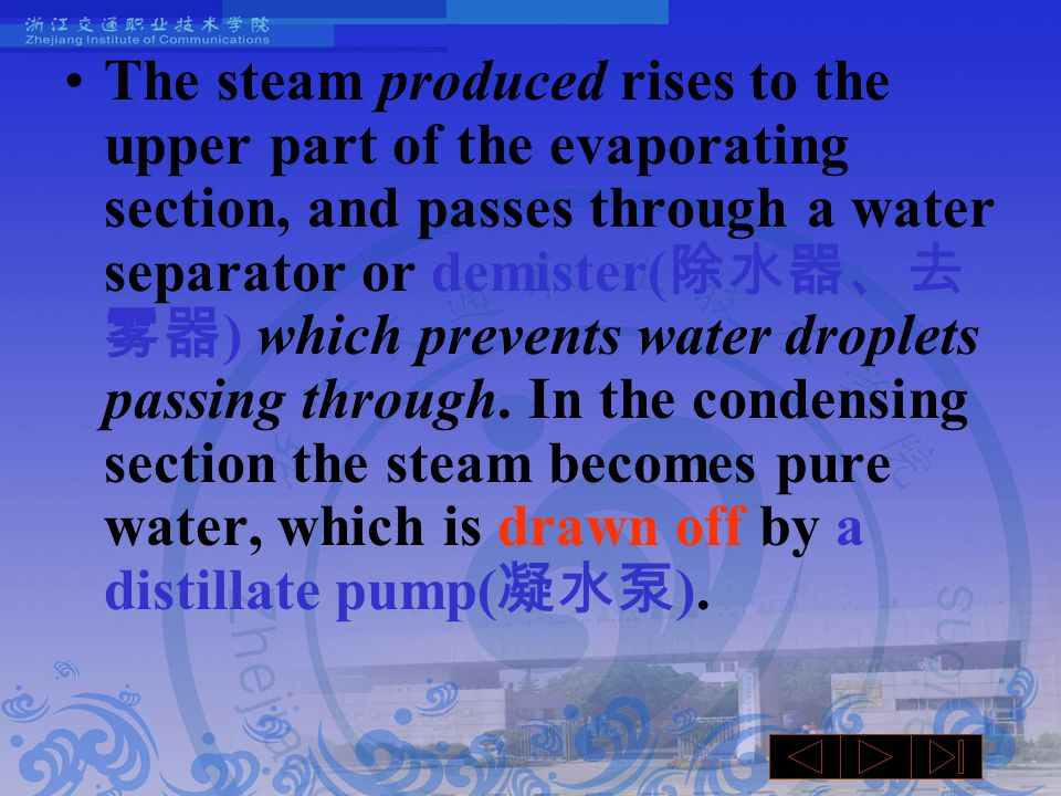 The steam produced rises to the upper part of the evaporating section, and passes through a water separator or demister( 除水器、去 雾器 ) which prevents water droplets passing through.
