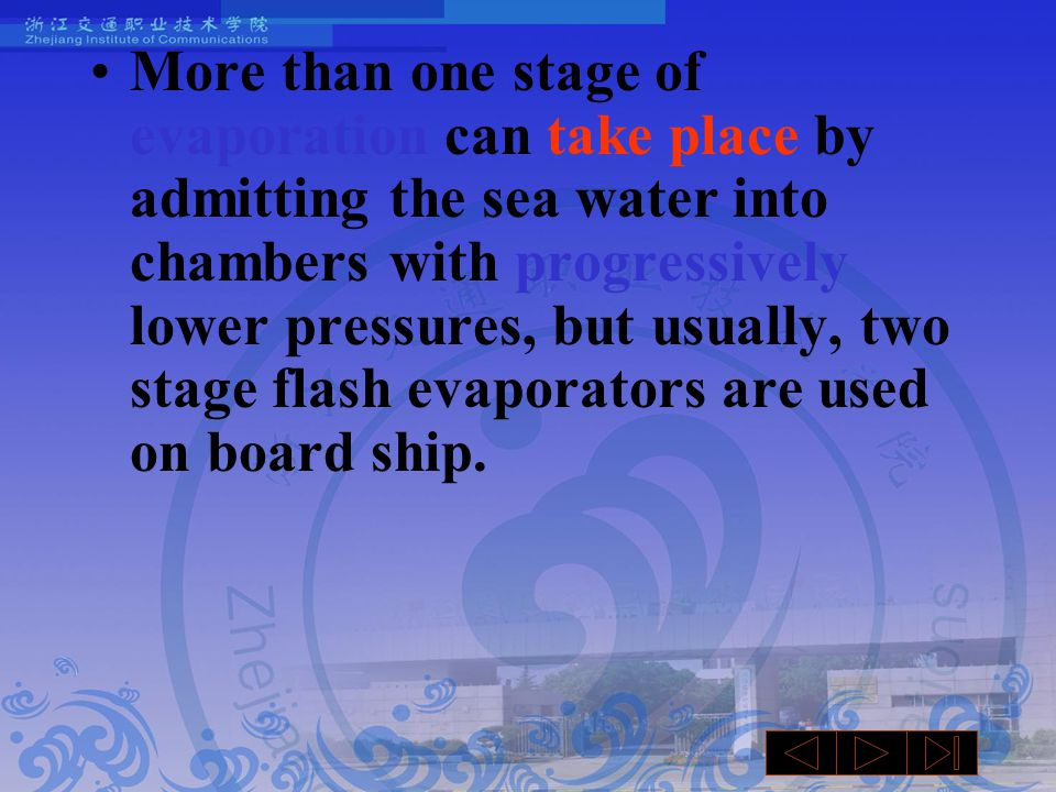 More than one stage of evaporation can take place by admitting the sea water into chambers with progressively lower pressures, but usually, two stage flash evaporators are used on board ship.