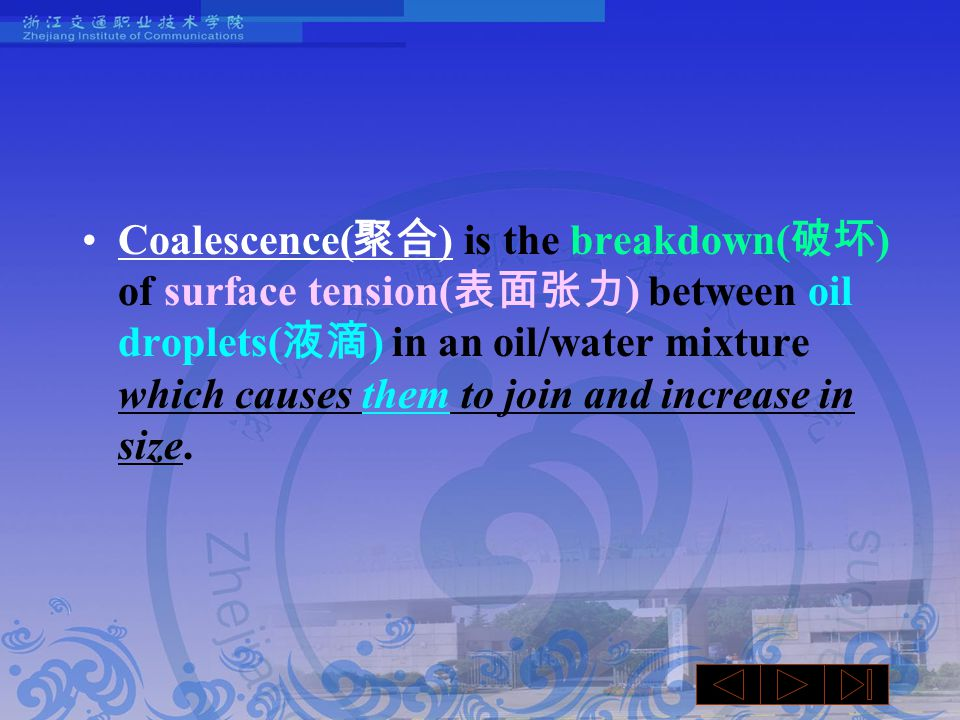 Coalescence( 聚合 ) is the breakdown( 破坏 ) of surface tension( 表面张力 ) between oil droplets( 液滴 ) in an oil/water mixture which causes them to join and increase in size.