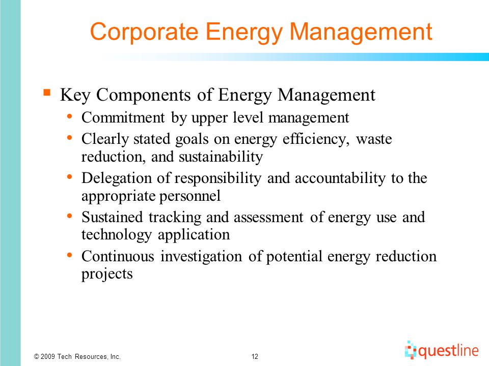 © 2009 Tech Resources, Inc.12 Corporate Energy Management  Key Components of Energy Management Commitment by upper level management Clearly stated goals on energy efficiency, waste reduction, and sustainability Delegation of responsibility and accountability to the appropriate personnel Sustained tracking and assessment of energy use and technology application Continuous investigation of potential energy reduction projects
