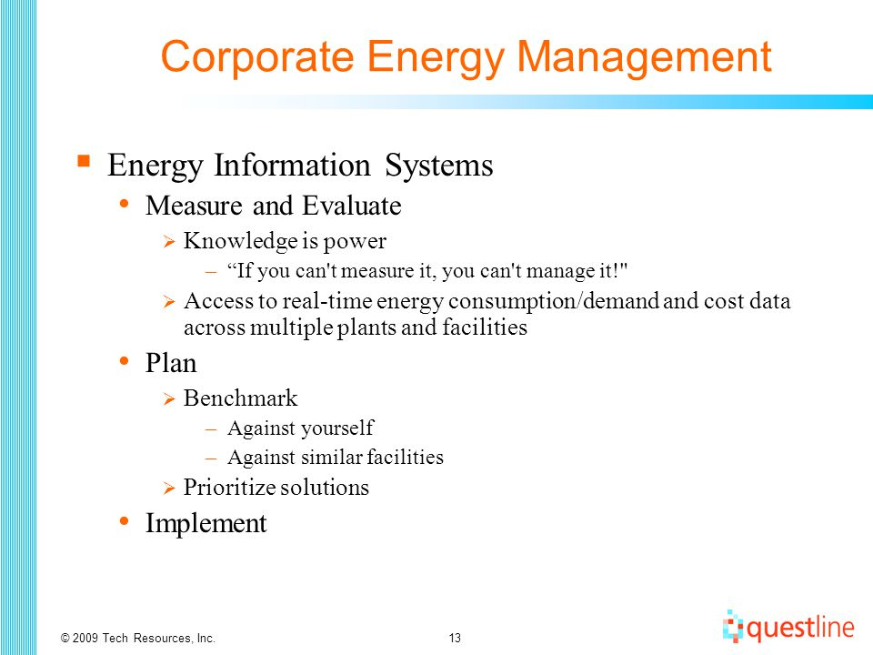 © 2009 Tech Resources, Inc.13 Corporate Energy Management  Energy Information Systems Measure and Evaluate  Knowledge is power – If you can t measure it, you can t manage it!  Access to real-time energy consumption/demand and cost data across multiple plants and facilities Plan  Benchmark –Against yourself –Against similar facilities  Prioritize solutions Implement