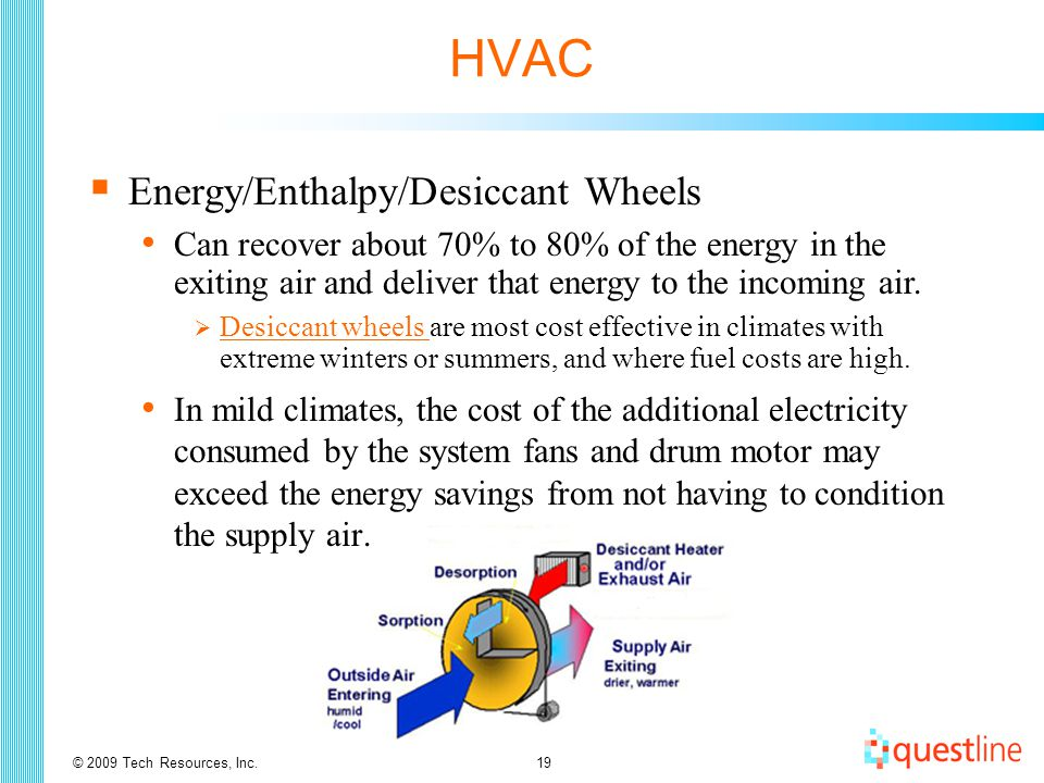 © 2009 Tech Resources, Inc.19 HVAC  Energy/Enthalpy/Desiccant Wheels In mild climates, the cost of the additional electricity consumed by the system fans and drum motor may exceed the energy savings from not having to condition the supply air.