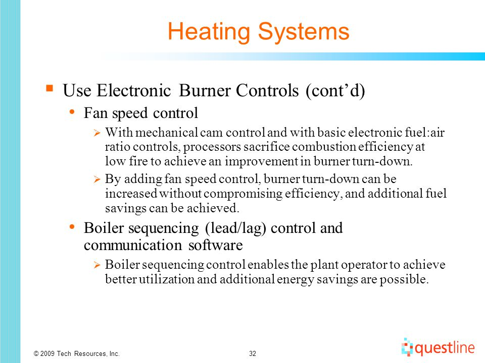 © 2009 Tech Resources, Inc.32 Heating Systems  Use Electronic Burner Controls (cont'd) Fan speed control  With mechanical cam control and with basic electronic fuel:air ratio controls, processors sacrifice combustion efficiency at low fire to achieve an improvement in burner turn-down.