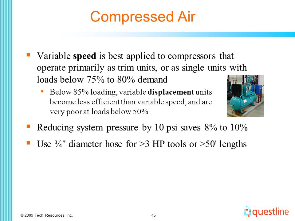 © 2009 Tech Resources, Inc.46 Compressed Air  Variable speed is best applied to compressors that operate primarily as trim units, or as single units with loads below 75% to 80% demand Below 85% loading, variable displacement units become less efficient than variable speed, and are very poor at loads below 50%  Reducing system pressure by 10 psi saves 8% to 10%  Use ¾ diameter hose for >3 HP tools or >50 lengths