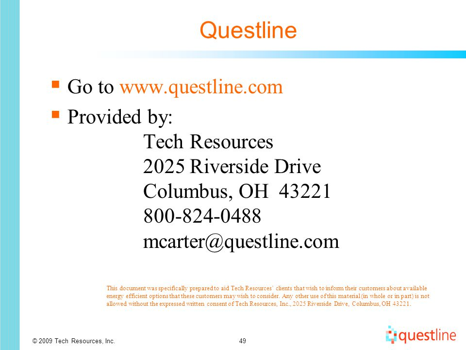 © 2009 Tech Resources, Inc.49 Questline  Go to www.questline.com  Provided by: Tech Resources 2025 Riverside Drive Columbus, OH 43221 800-824-0488 mcarter@questline.com  This document was specifically prepared to aid Tech Resources' clients that wish to inform their customers about available energy efficient options that these customers may wish to consider.