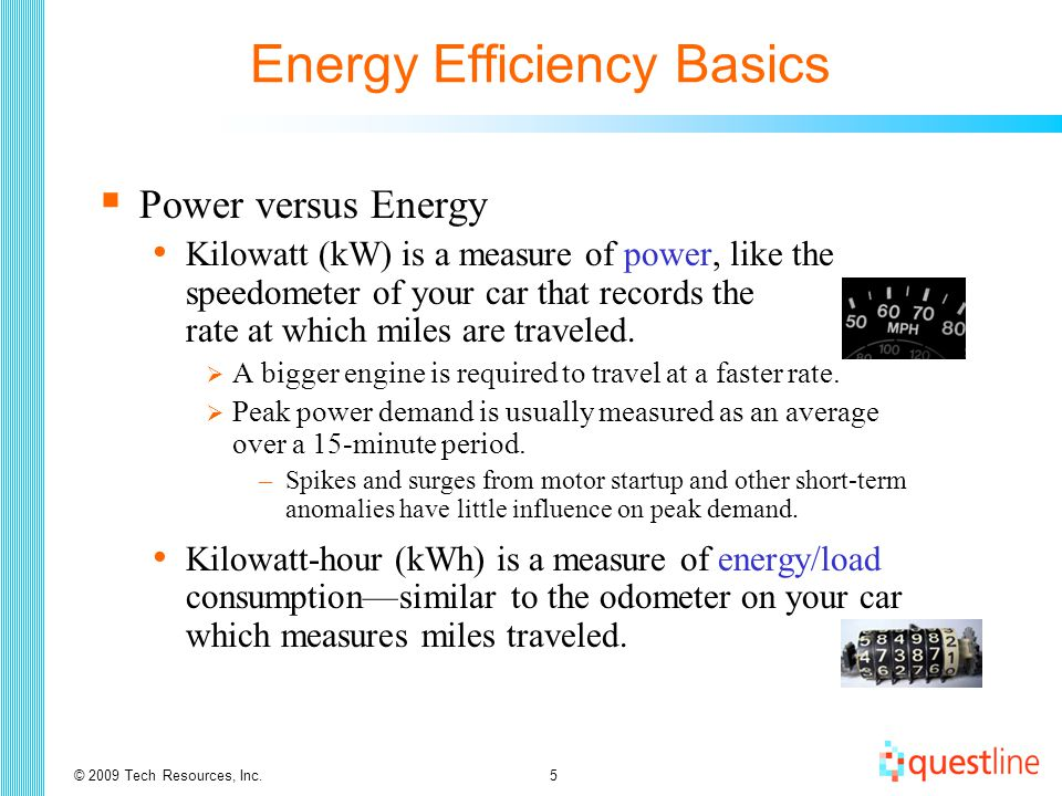 © 2009 Tech Resources, Inc.6 Energy Efficiency Basics  Power versus Energy (cont'd) Energy Cost = Energy Consumption x Unit Cost = kWh x $/kWh  A 113-Watt four-lamp light fixture costs about $66 annually when operating 16 hr/day (113 W x 5,840 hr x $0.10/kWh ÷ 1,000 W/kW) Motor power (kW) = Horsepower x 0.746/efficiency Motor power  A 10 HP motor = 10 HP x 0.746/0.90 = 8.3 kW  A 10 HP motor costs about $4,850 annually (8.3 kW x 5,840 hr x $0.10/kWh) when operating 16 hr/day Pay the price for improved energy efficiency.