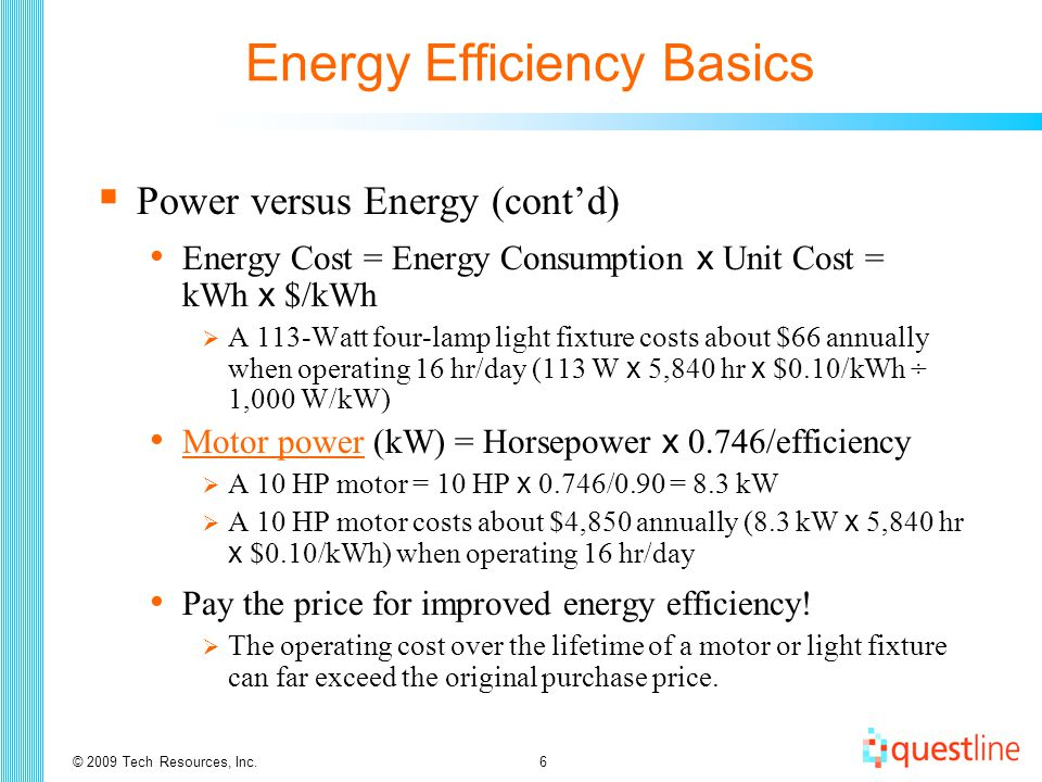 © 2009 Tech Resources, Inc.6 Energy Efficiency Basics  Power versus Energy (cont'd) Energy Cost = Energy Consumption x Unit Cost = kWh x $/kWh  A 113-Watt four-lamp light fixture costs about $66 annually when operating 16 hr/day (113 W x 5,840 hr x $0.10/kWh ÷ 1,000 W/kW) Motor power (kW) = Horsepower x 0.746/efficiency Motor power  A 10 HP motor = 10 HP x 0.746/0.90 = 8.3 kW  A 10 HP motor costs about $4,850 annually (8.3 kW x 5,840 hr x $0.10/kWh) when operating 16 hr/day Pay the price for improved energy efficiency.