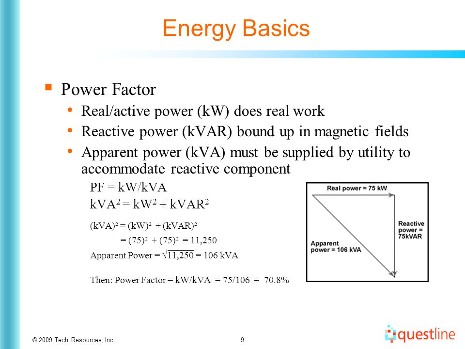 © 2009 Tech Resources, Inc.10 Energy Basics  Power Factor Add capacitance to correct power factor Does not change demand (kW) or save much energy (kWh)