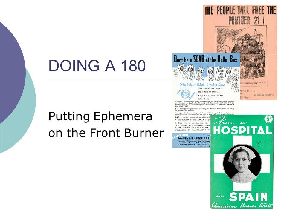 DOING A 180 Putting Ephemera on the Front Burner