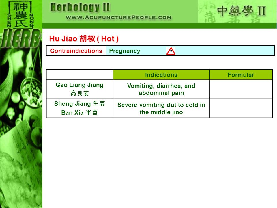 ContraindicationsPregnancy IndicationsFormular Gao Liang Jiang 高良姜 Vomiting, diarrhea, and abdominal pain Sheng Jiang 生姜 Ban Xia 半夏 Severe vomiting dut to cold in the middle jiao Hu Jiao 胡椒 ( Hot )