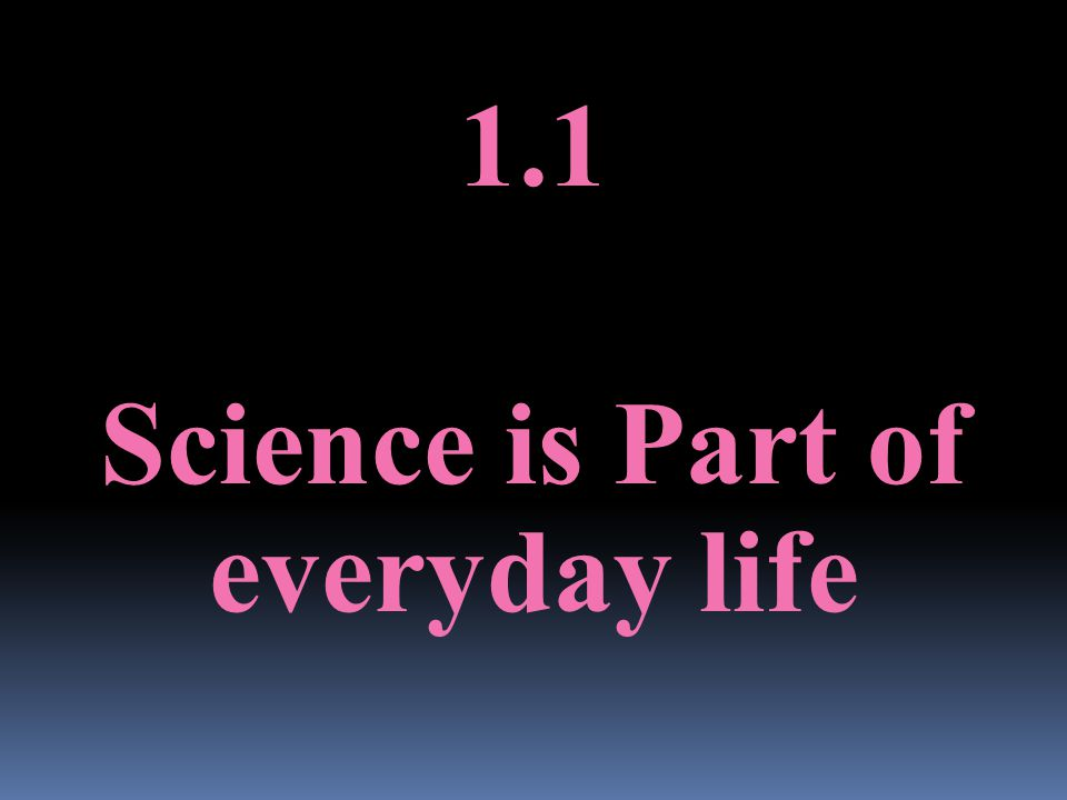1.1 Science is Part of everyday life