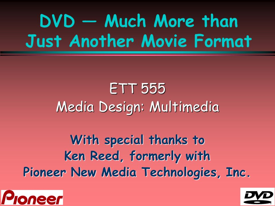 DVD — Much More than Just Another Movie Format ETT 555 Media Design: Multimedia With special thanks to Ken Reed, formerly with Pioneer New Media Techn
