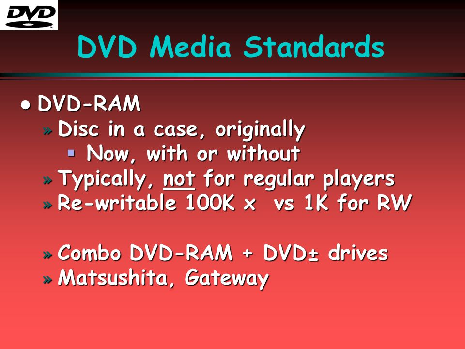 DVD Media Standards l DVD-RAM » Disc in a case, originally  Now, with or without » Typically, not for regular players » Re-writable 100K x vs 1K for