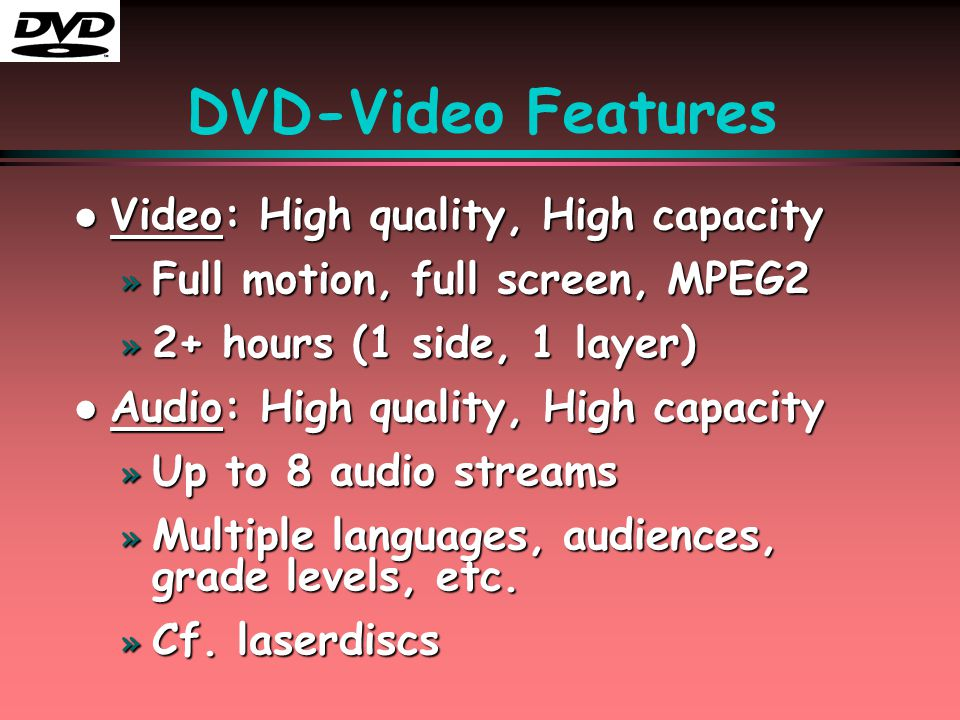 DVD-Video Features l Video: High quality, High capacity » Full motion, full screen, MPEG2 » 2+ hours (1 side, 1 layer) l Audio: High quality, High cap