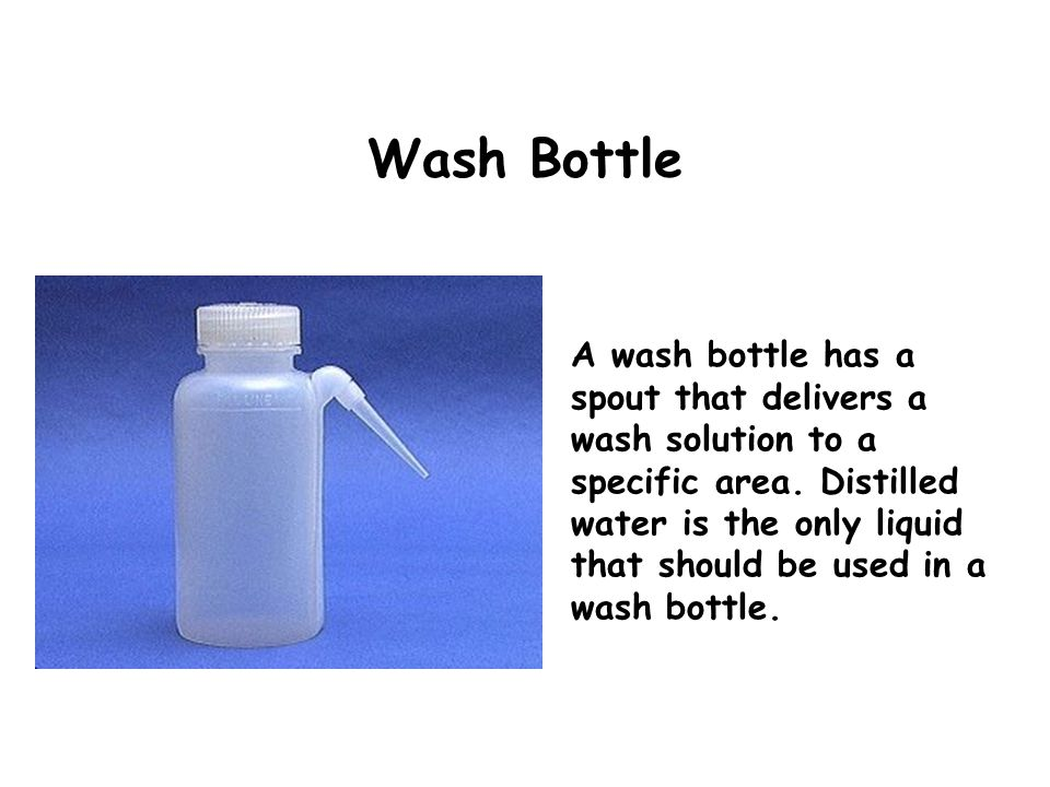 Wash Bottle A wash bottle has a spout that delivers a wash solution to a specific area. Distilled water is the only liquid that should be used in a wa