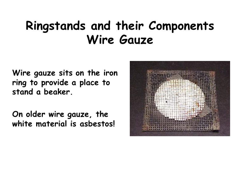 Ringstands and their Components Wire Gauze Wire gauze sits on the iron ring to provide a place to stand a beaker. On older wire gauze, the white mater