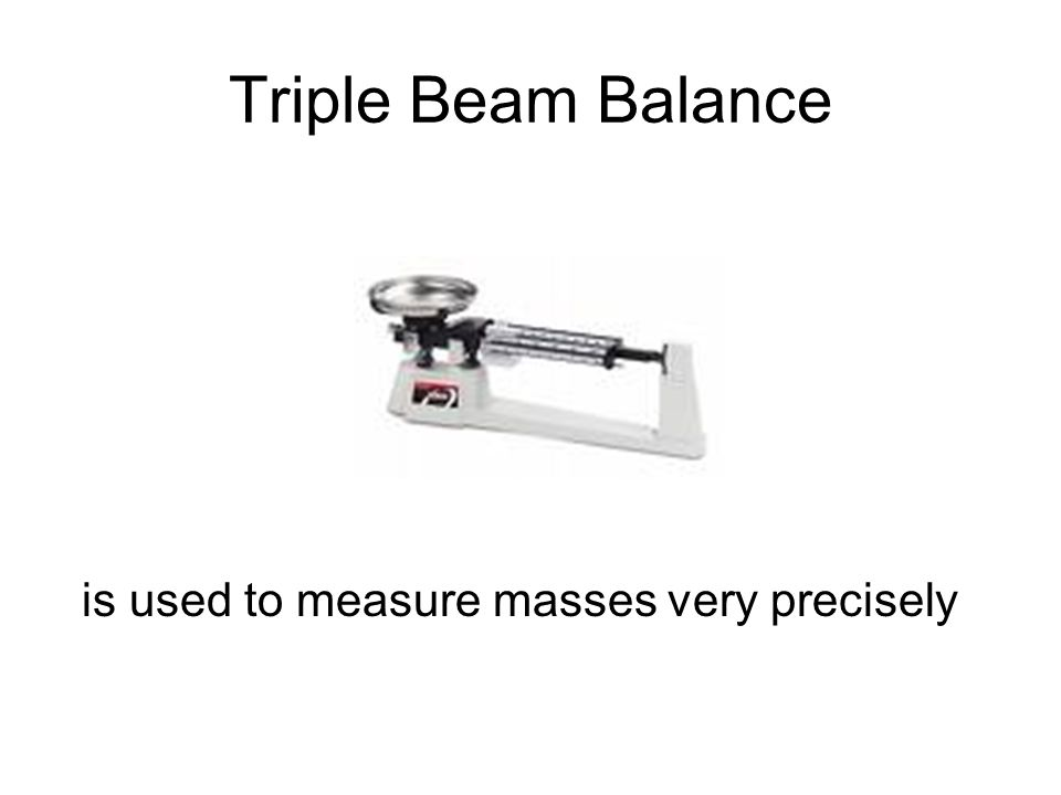 Triple Beam Balance is used to measure masses very precisely
