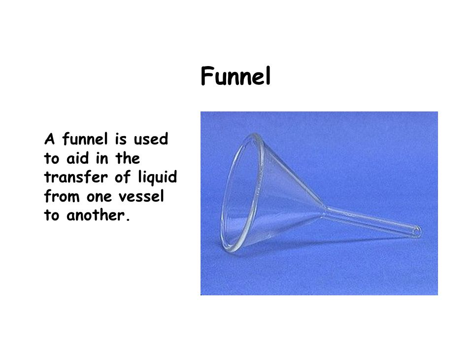 Funnel A funnel is used to aid in the transfer of liquid from one vessel to another.