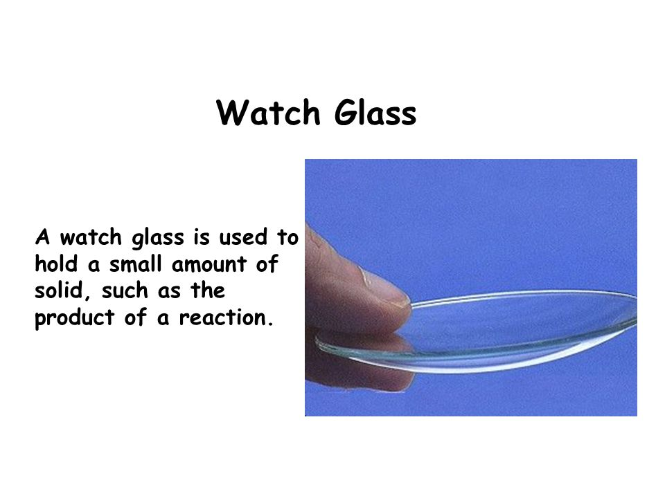 Watch Glass A watch glass is used to hold a small amount of solid, such as the product of a reaction.