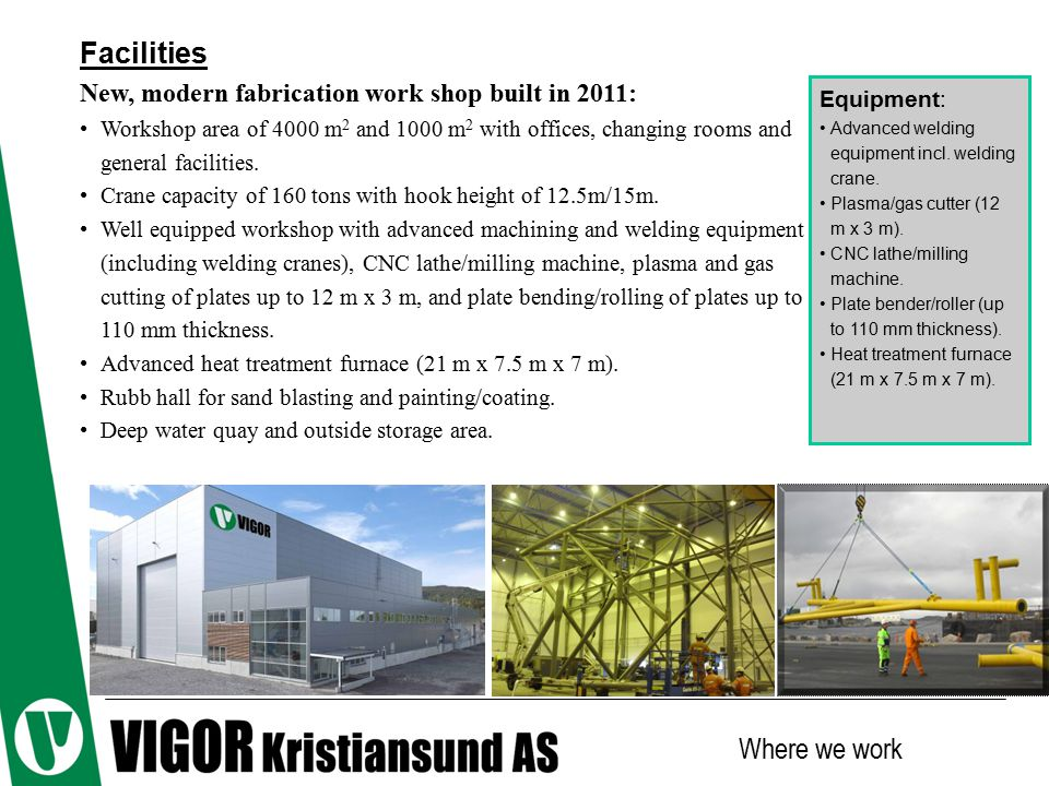 Facilities New, modern fabrication work shop built in 2011: Workshop area of 4000 m 2 and 1000 m 2 with offices, changing rooms and general facilities.