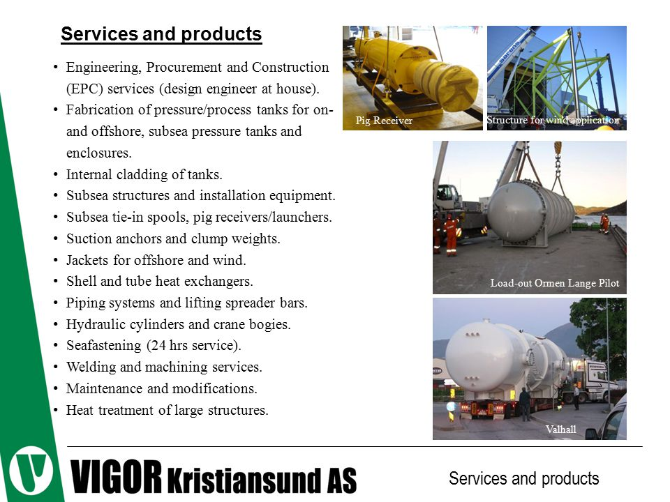 Example products Services and products Pressure vessels Cladding of tank end Cladding of tank shell Tube heat exchangers Steel structures Crane boggies Hydraulic cylinders
