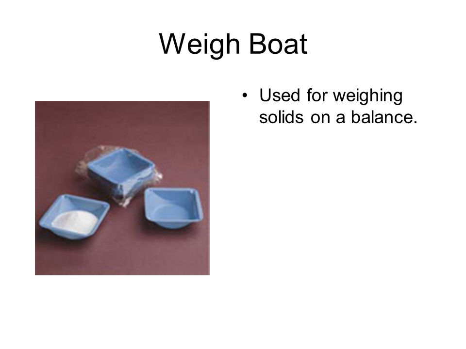 Weigh Boat Used for weighing solids on a balance.