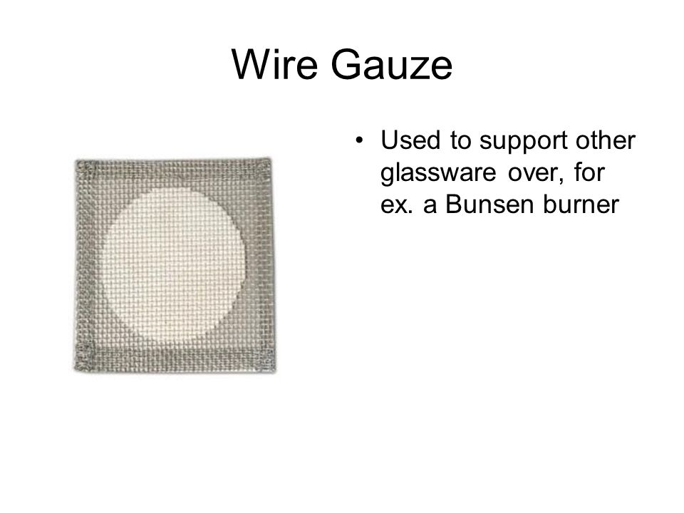 Wire Gauze Used to support other glassware over, for ex. a Bunsen burner