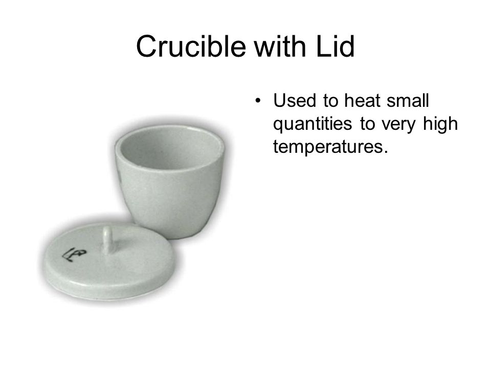 Crucible with Lid Used to heat small quantities to very high temperatures.